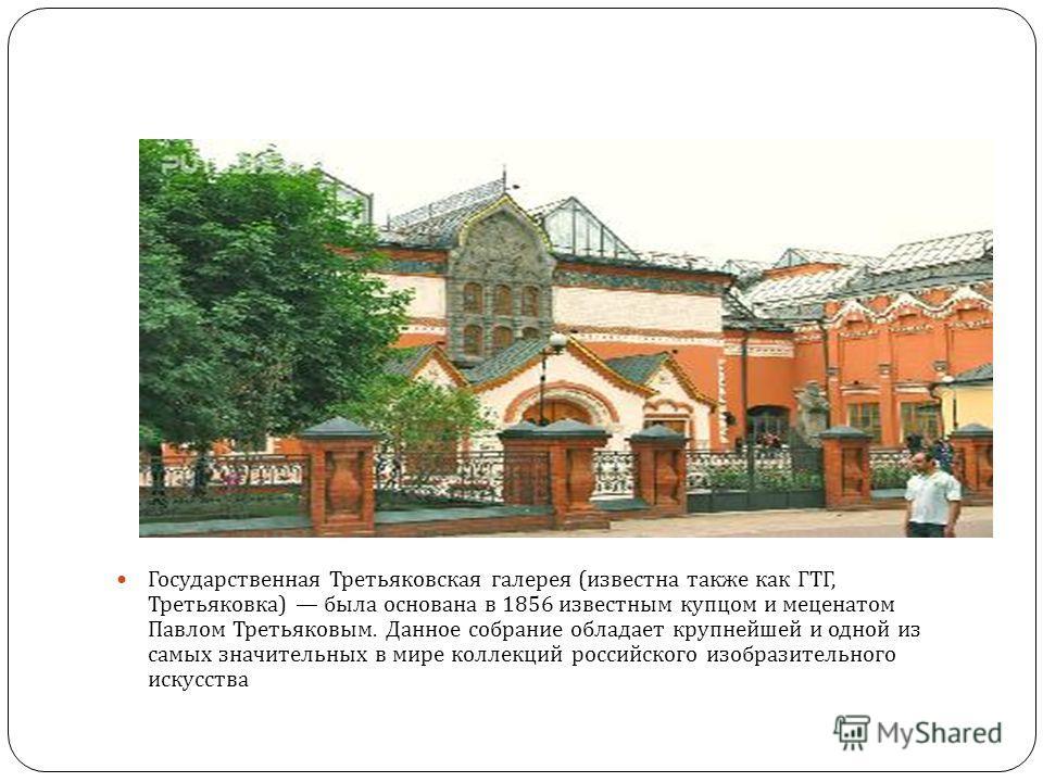 Государственная Третьяковская галерея ( известна также как ГТГ, Третьяковка ) была основана в 1856 известным купцом и меценатом Павлом Третьяковым. Данное собрание обладает крупнейшей и одной из самых значительных в мире коллекций российского изобраз