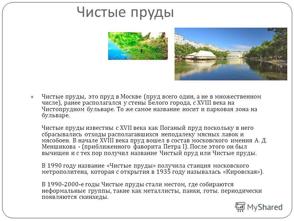 Чистые пруды Чистые пруды, это пруд в Москве ( пруд всего один, а не в множественном числе ), ранее располагался у стены Белого города, с XVIII века на Чистопрудном бульваре. То же самое название носит и парковая зона на бульваре. Чистые пруды извест