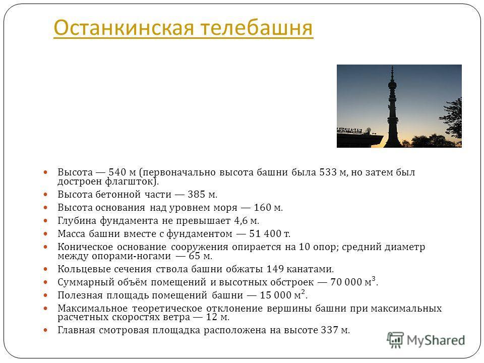 Останкинская телебашня Высота 540 м ( первоначально высота башни была 533 м, но затем был достроен флагшток ). Высота бетонной части 385 м. Высота основания над уровнем моря 160 м. Глубина фундамента не превышает 4,6 м. Масса башни вместе с фундамент
