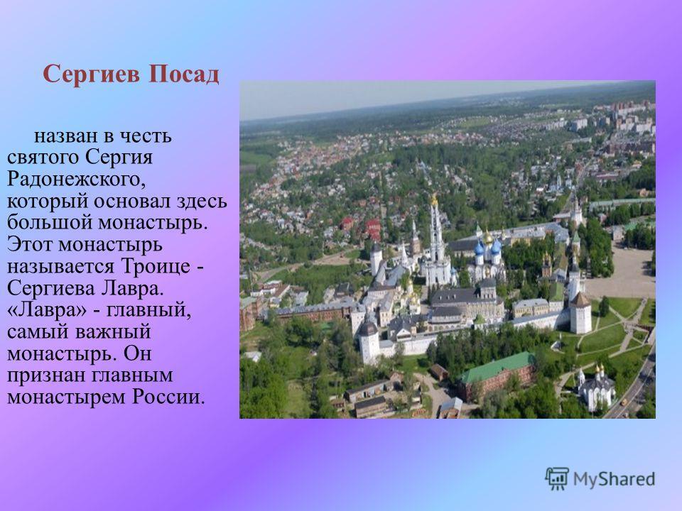 Сергиев Посад назван в честь святого Сергия Радонежского, который основал здесь большой монастырь. Этот монастырь называется Троице - Сергиева Лавра. « Лавра » - главный, самый важный монастырь. Он признан главным монастырем России.
