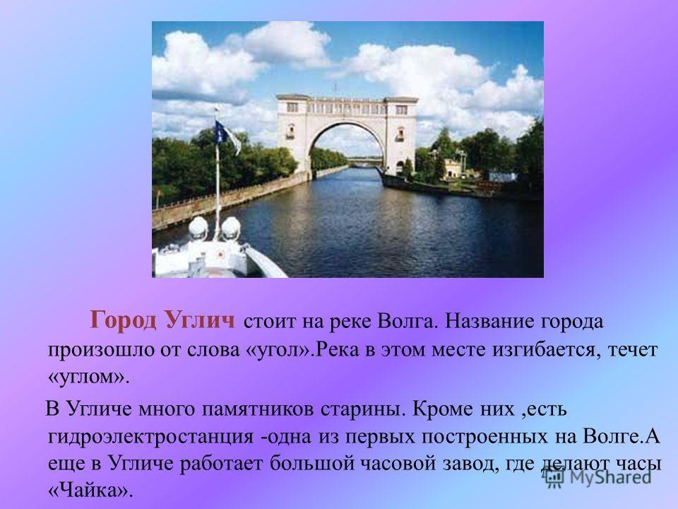 Город Углич стоит на реке Волга. Название города произошло от слова « угол ». Река в этом месте изгибается, течет « углом ». В Угличе много памятников старины. Кроме них, есть гидроэлектростанция - одна из первых построенных на Волге. А еще в Угличе