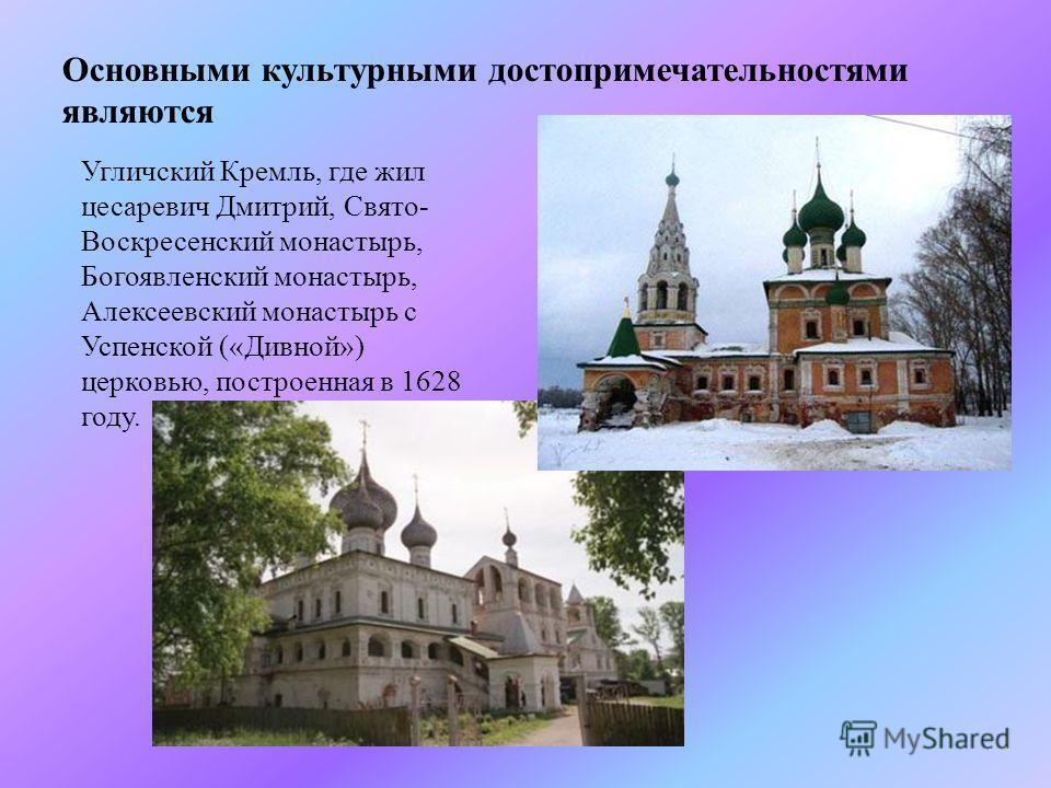 Угличский Кремль, где жил цесаревич Дмитрий, Свято - Воскресенский монастырь, Богоявленский монастырь, Алексеевский монастырь с Успенской (« Дивной ») церковью, построенная в 1628 году. Основными культурными достопримечательностями являются