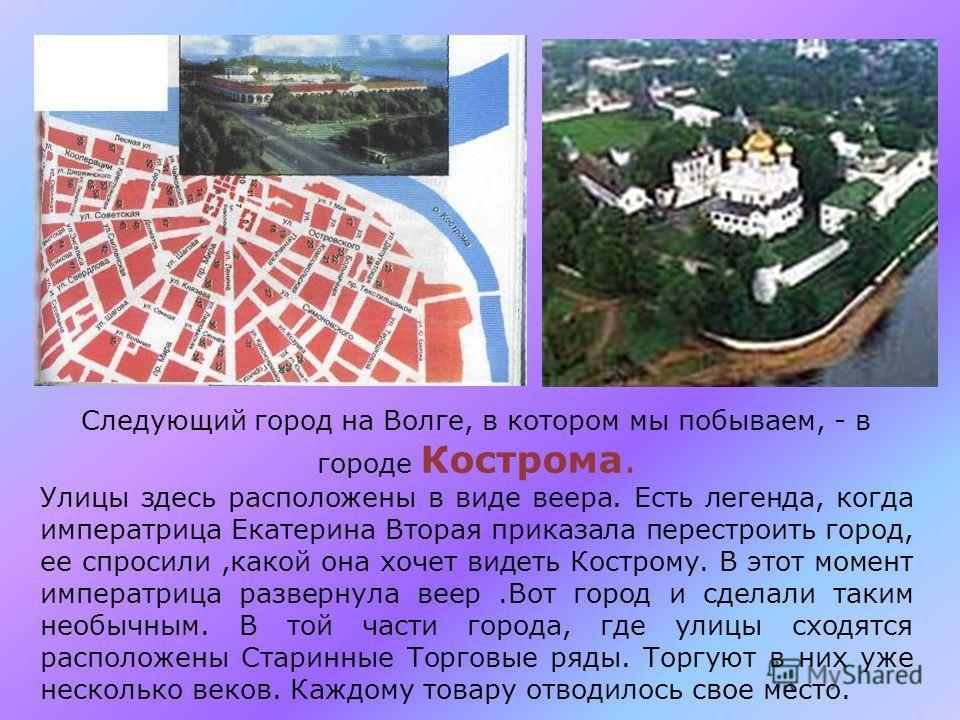 Следующий город на Волге, в котором мы побываем, - в городе Кострома. Улицы здесь расположены в виде веера. Есть легенда, когда императрица Екатерина Вторая приказала перестроить город, ее спросили,какой она хочет видеть Кострому. В этот момент импер