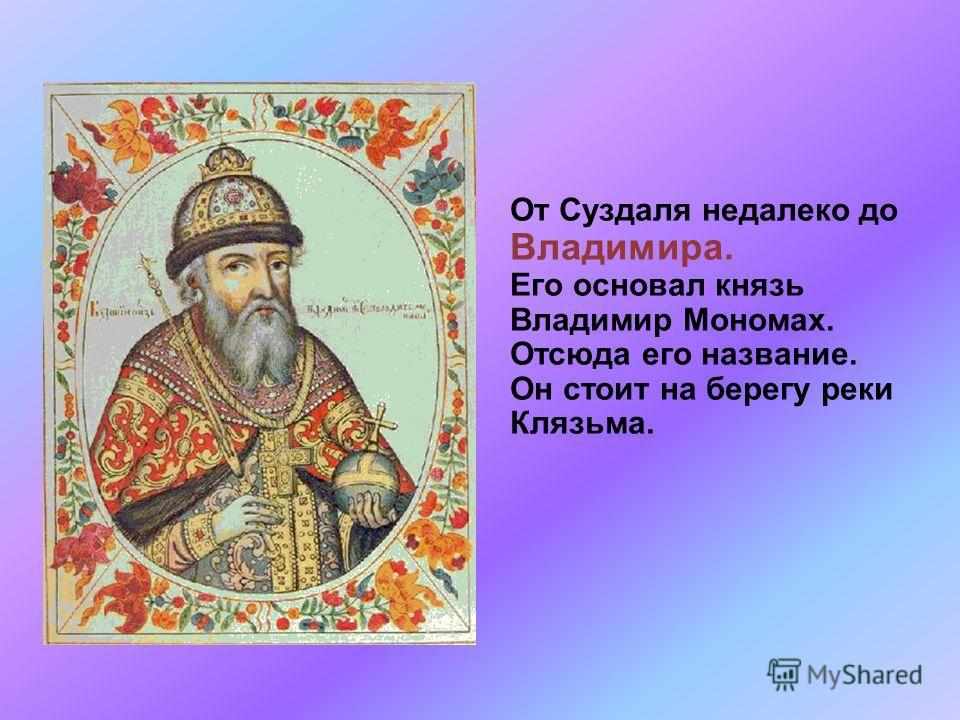 От Суздаля недалеко до Владимира. Его основал князь Владимир Мономах. Отсюда его название. Он стоит на берегу реки Клязьма.
