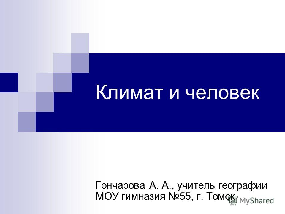 Климат и человек Гончарова А. А., учитель географии МОУ гимназия 55, г. Томск