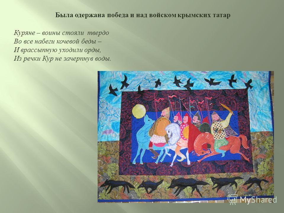 Была одержана победа и над войском крымских татар Куряне – воины стояли твердо Во все набеги кочевой беды – И врассыпную уходили орды, Из речки Кур не зачерпнув воды.