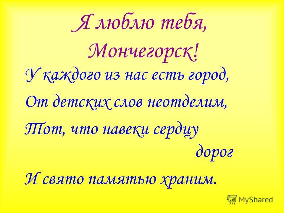 Я люблю тебя, Мончегорск! У каждого из нас есть город, От детских слов неотделим, Тот, что навеки сердцу дорог И свято памятью храним.