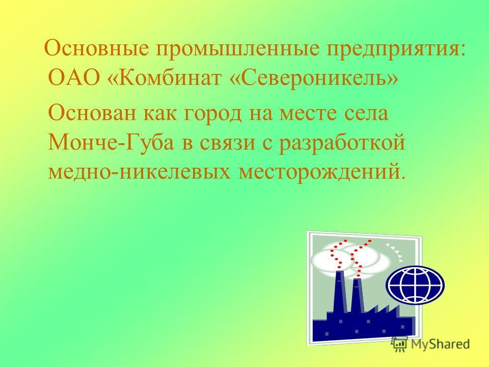Основные промышленные предприятия: ОАО «Комбинат «Североникель» Основан как город на месте села Монче-Губа в связи с разработкой медно-никелевых месторождений.