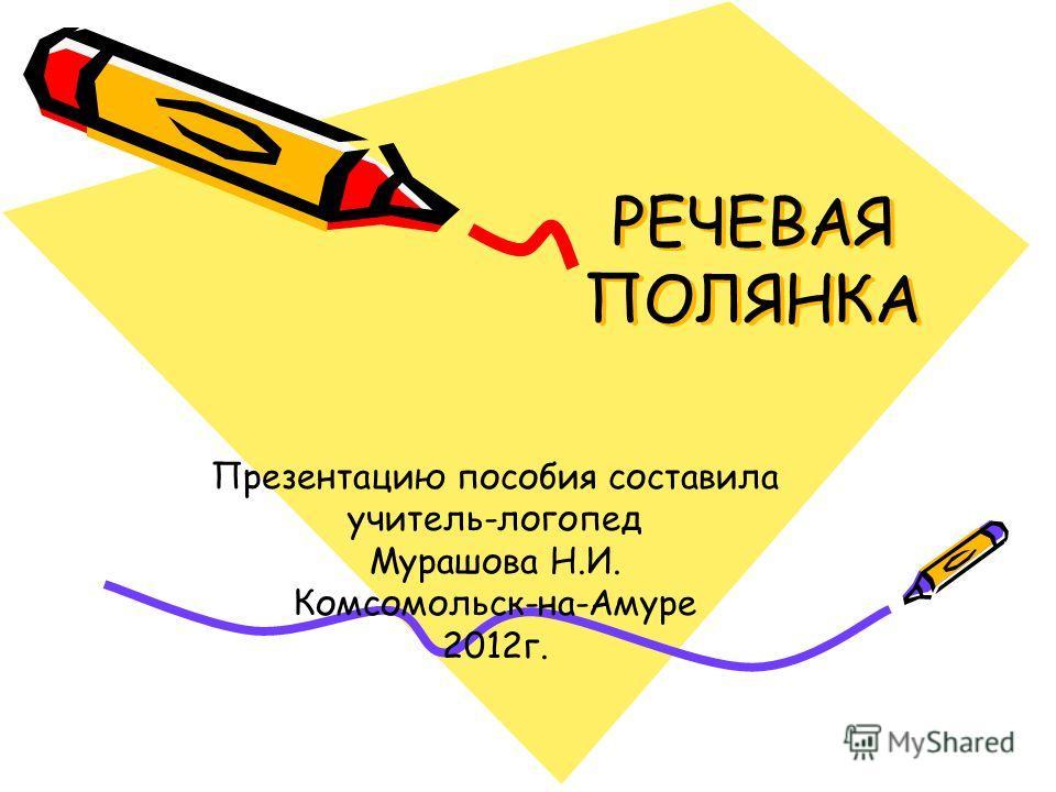 РЕЧЕВАЯ ПОЛЯНКА Презентацию пособия составила учитель-логопед Мурашова Н.И. Комсомольск-на-Амуре 2012г.