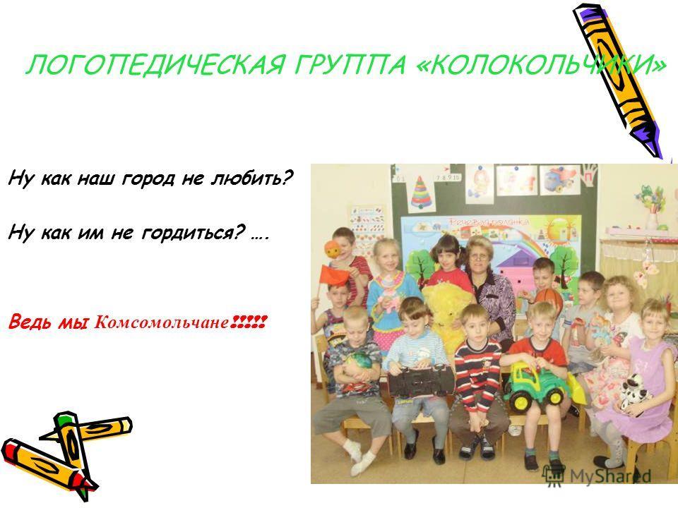 ЛОГОПЕДИЧЕСКАЯ ГРУППА «КОЛОКОЛЬЧИКИ» Ну как наш город не любить? Ну как им не гордиться? …. Ведь мы Комсомольчане !!!!!