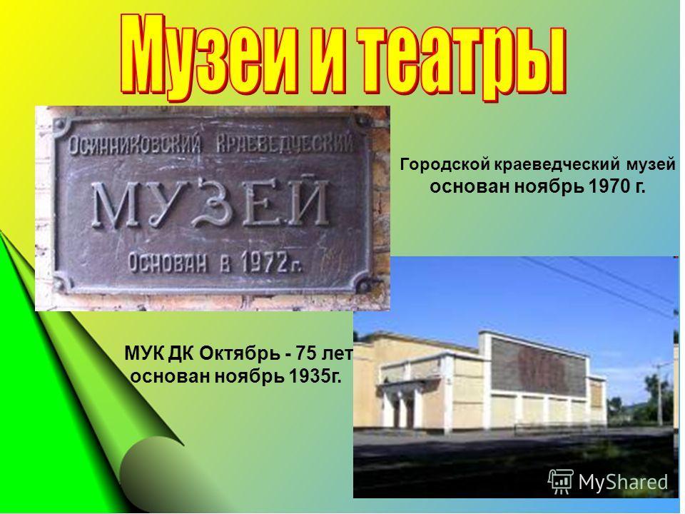 Городской краеведческий музей основан ноябрь 1970 г. МУК ДК Октябрь - 75 лет, основан ноябрь 1935г.