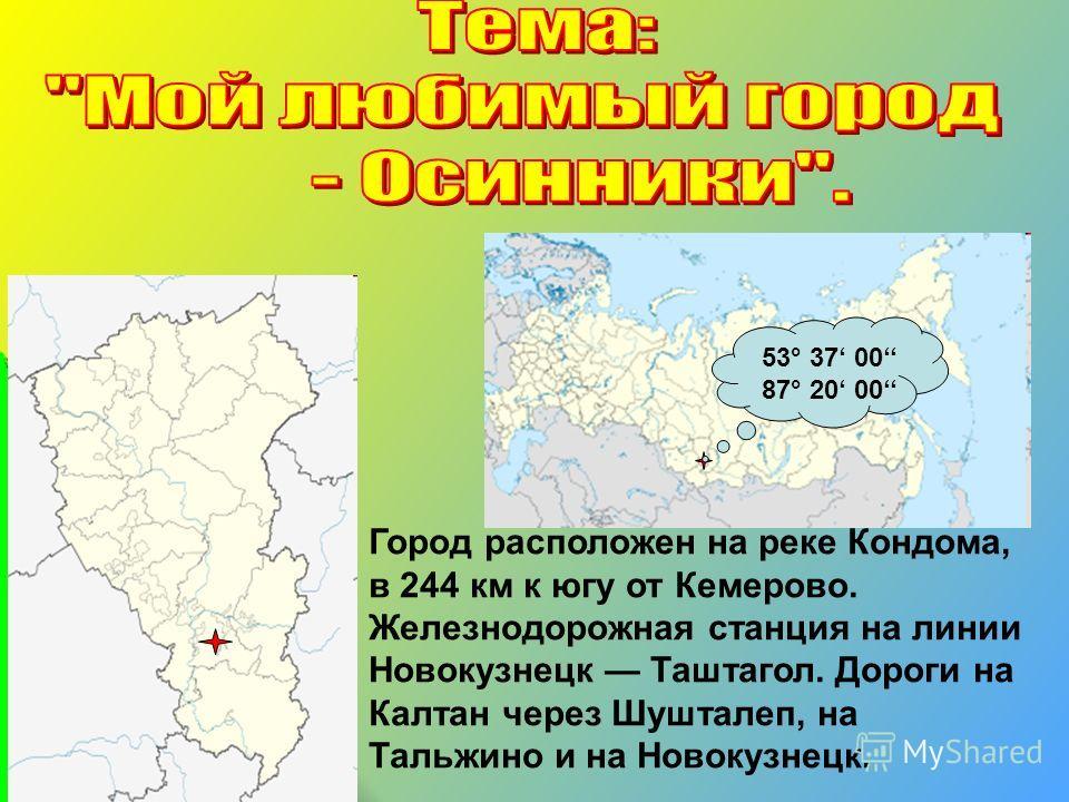 Город расположен на реке Кондома, в 244 км к югу от Кемерово. Железнодорожная станция на линии Новокузнецк Таштагол. Дороги на Калтан через Шушталеп, на Тальжино и на Новокузнецк. 53° 37 00 87° 20 00