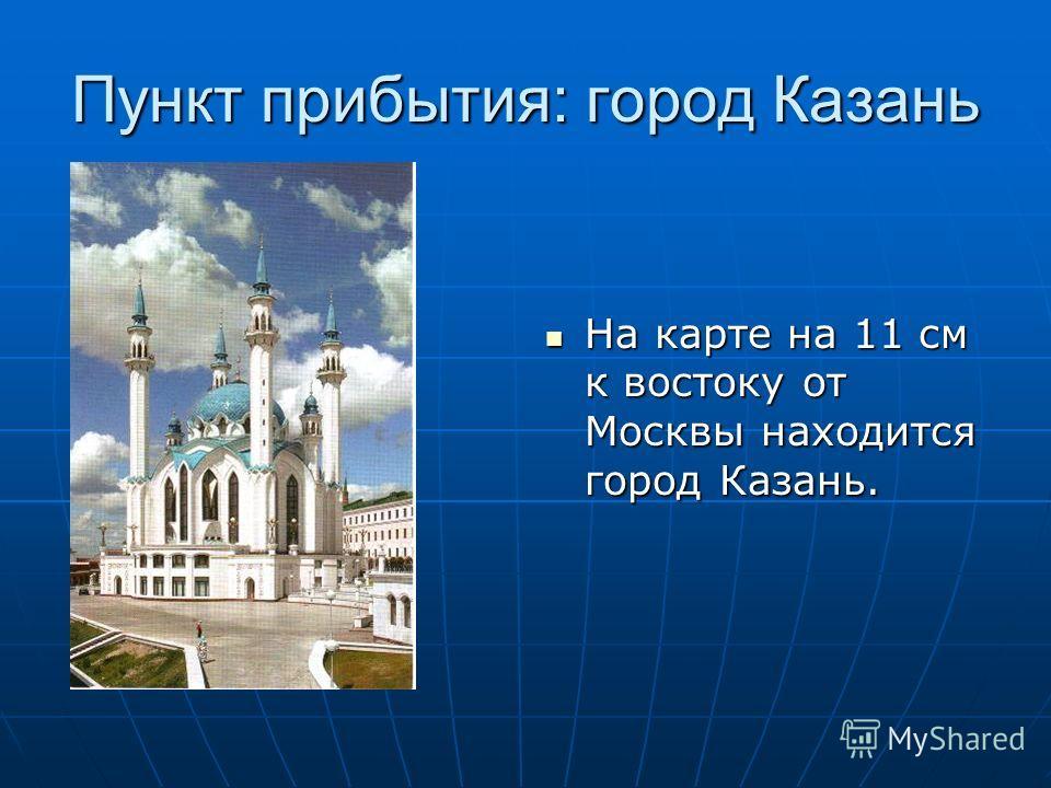Пункт прибытия: город Казань На карте на 11 см к востоку от Москвы находится город Казань. На карте на 11 см к востоку от Москвы находится город Казань.