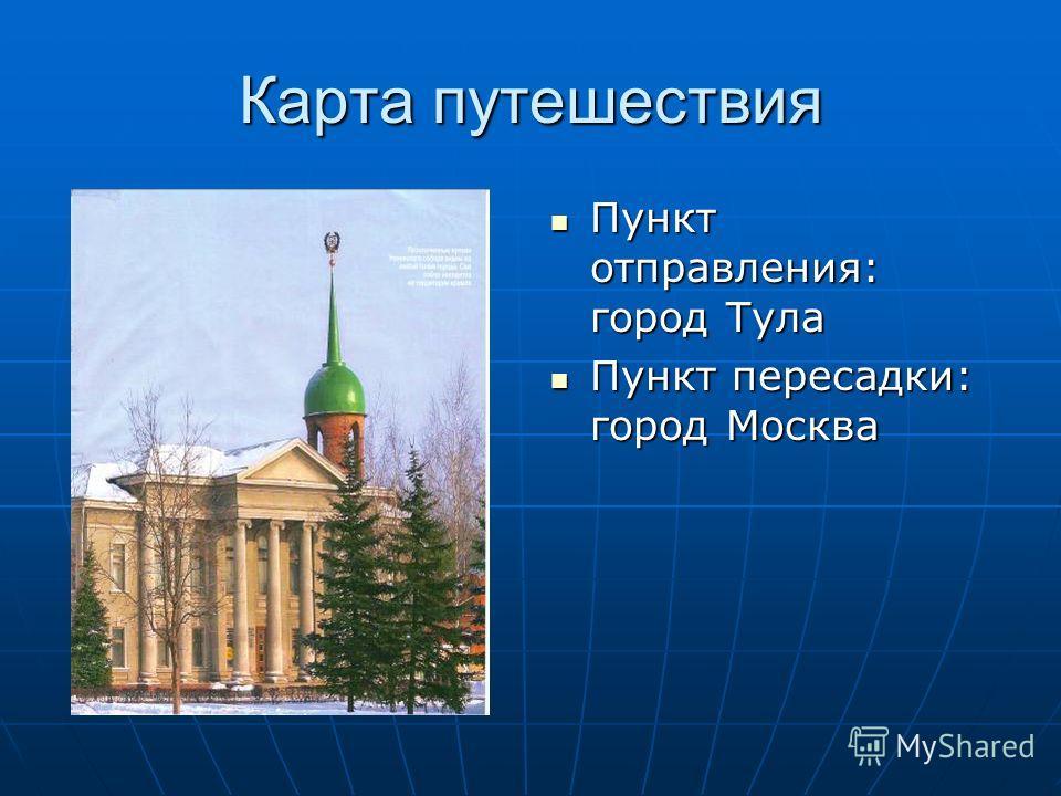 Карта путешествия Пункт отправления: город Тула Пункт отправления: город Тула Пункт пересадки: город Москва Пункт пересадки: город Москва
