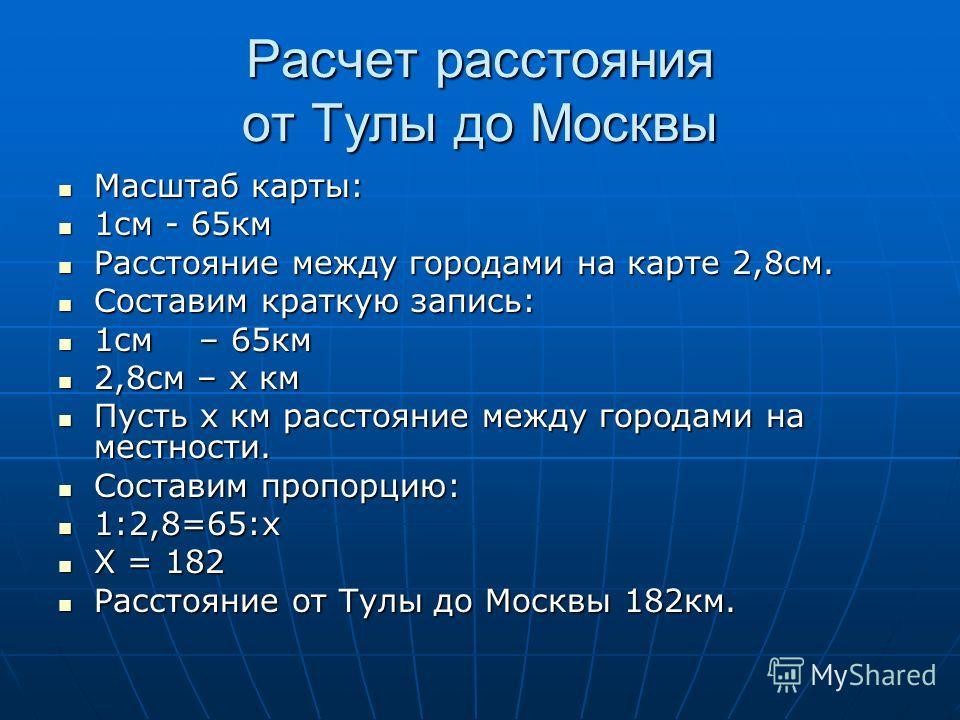 Расчет расстояния от Тулы до Москвы Масштаб карты: Масштаб карты: 1см - 65км 1см - 65км Расстояние между городами на карте 2,8см. Расстояние между городами на карте 2,8см. Составим краткую запись: Составим краткую запись: 1см – 65км 1см – 65км 2,8см