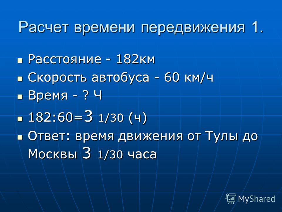 Расчет времени передвижения 1. Расстояние - 182км Расстояние - 182км Скорость автобуса - 60 км/ч Скорость автобуса - 60 км/ч Время - ? Ч Время - ? Ч 182:60= 3 1/30 (ч) 182:60= 3 1/30 (ч) Ответ: время движения от Тулы до Москвы 3 1/30 часа Ответ: врем