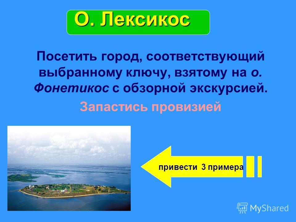 Посетить город, соответствующий выбранному ключу, взятому на о. Фонетикос с обзорной экскурсией. Запастись провизией О. Лексикос привести 3 примера