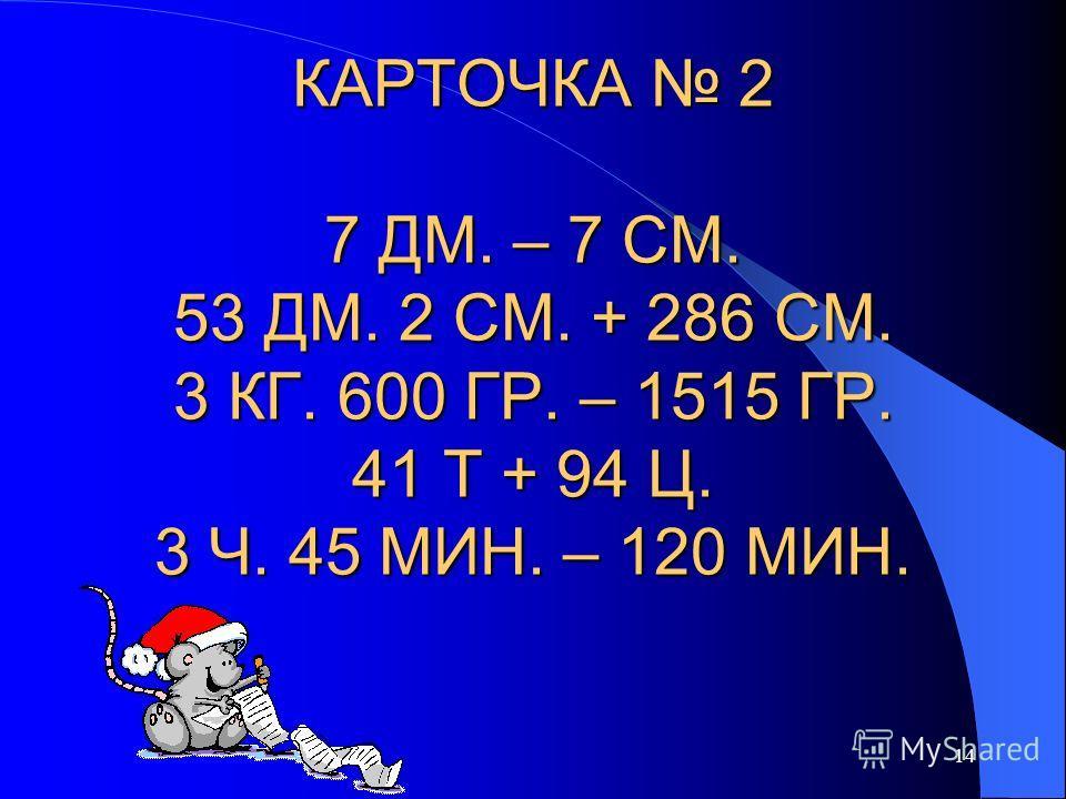 14 КАРТОЧКА 2 7 ДМ. – 7 СМ. 53 ДМ. 2 СМ. + 286 СМ. 3 КГ. 600 ГР. – 1515 ГР. 41 Т + 94 Ц. 3 Ч. 45 МИН. – 120 МИН.