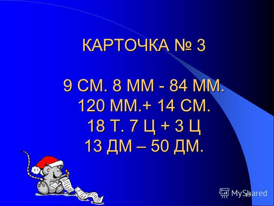 15 КАРТОЧКА 3 9 СМ. 8 ММ - 84 ММ. 120 ММ.+ 14 СМ. 18 Т. 7 Ц + 3 Ц 13 ДМ – 50 ДМ.