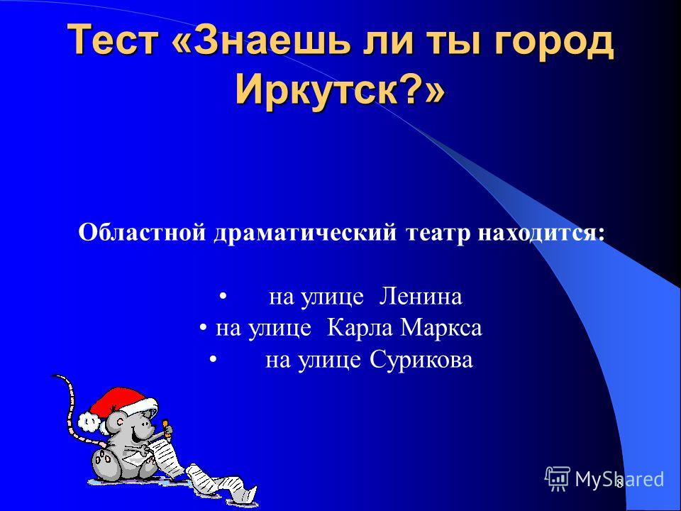 8 Тест «Знаешь ли ты город Иркутск?» Областной драматический театр находится: на улице Ленина на улице Карла Маркса на улице Сурикова