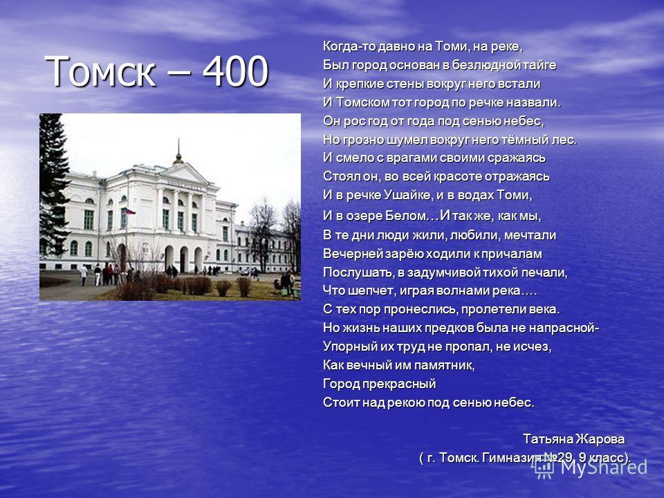 Томск – 400 Когда-то давно на Томи, на реке, Был город основан в безлюдной тайге И крепкие стены вокруг него встали И Томском тот город по речке назвали. Он рос год от года под сенью небес, Но грозно шумел вокруг него тёмный лес. И смело с врагами св