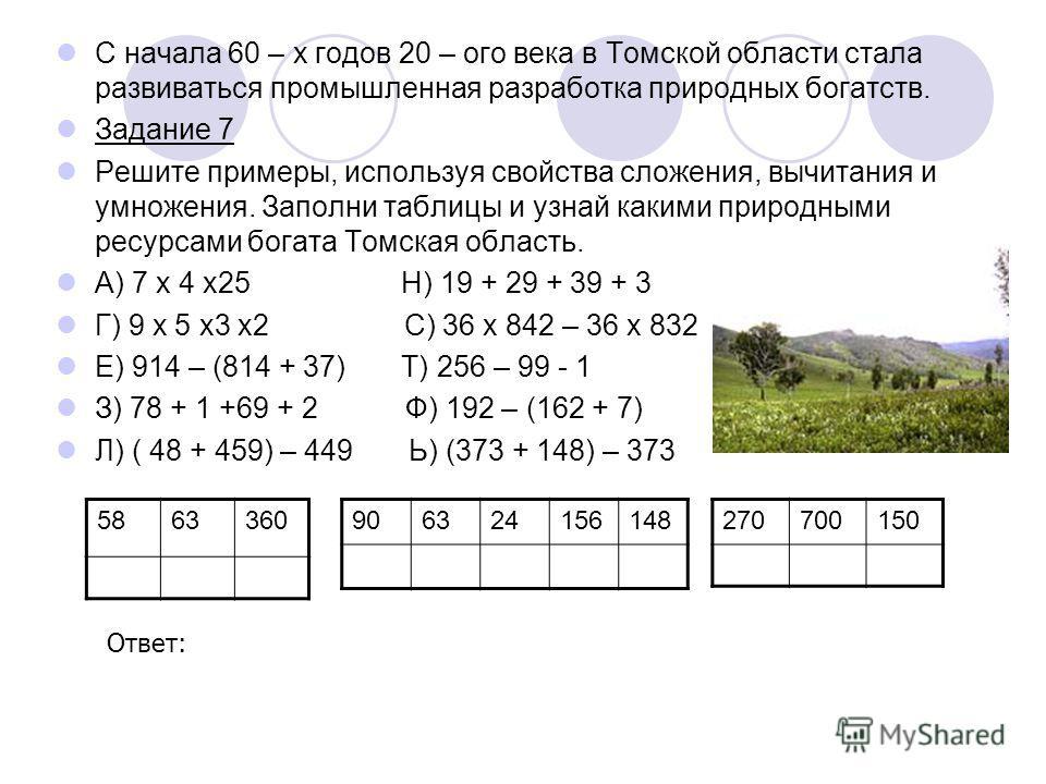 С начала 60 – х годов 20 – ого века в Томской области стала развиваться промышленная разработка природных богатств. Задание 7 Решите примеры, используя свойства сложения, вычитания и умножения. Заполни таблицы и узнай какими природными ресурсами бога
