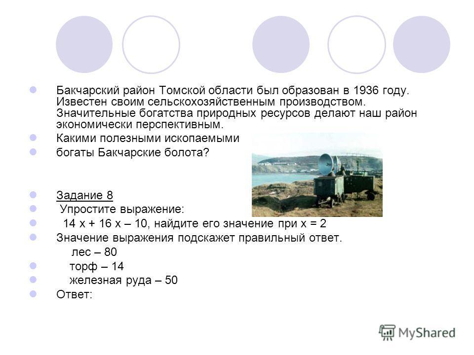 Бакчарский район Томской области был образован в 1936 году. Известен своим сельскохозяйственным производством. Значительные богатства природных ресурсов делают наш район экономически перспективным. Какими полезными ископаемыми богаты Бакчарские болот