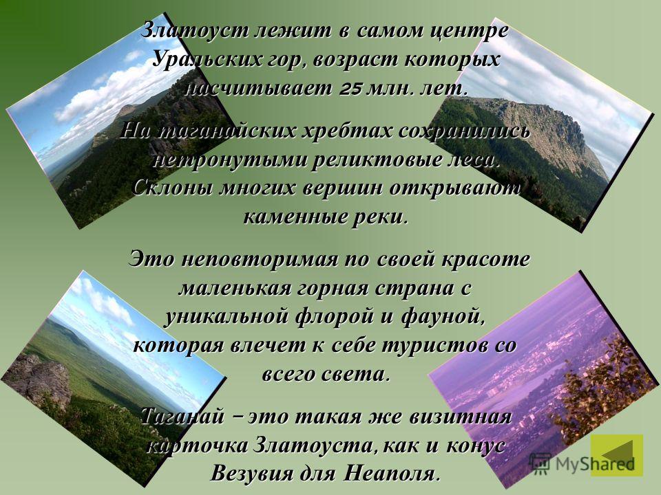 Златоуст лежит в самом центре Уральских гор, возраст которых насчитывает 25 млн. лет. На таганайских хребтах сохранились нетронутыми реликтовые леса. Склоны многих вершин открывают каменные реки. Это неповторимая по своей красоте маленькая горная стр