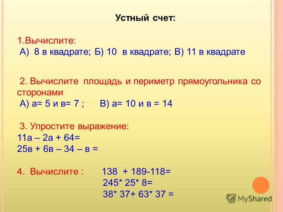 Устный счет: 1.Вычислите: А) 8 в квадрате; Б) 10 в квадрате; В) 11 в квадрате 2. Вычислите площадь и периметр прямоугольника со сторонами А) а= 5 и в= 7 ; В) а= 10 и в = 14 3. Упростите выражение: 11а – 2а + 64= 25в + 6в – 34 – в = 4. Вычислите : 138