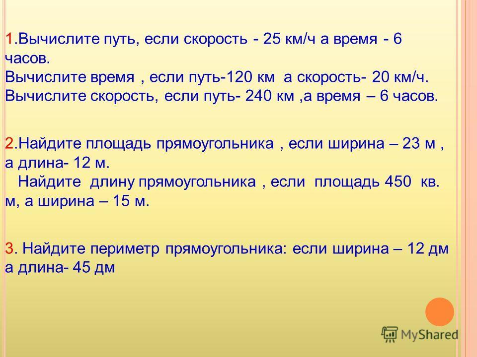 1.Вычислите путь, если скорость - 25 км/ч а время - 6 часов. Вычислите время, если путь-120 км а скорость- 20 км/ч. Вычислите скорость, если путь- 240 км,а время – 6 часов. 2.Найдите площадь прямоугольника, если ширина – 23 м, а длина- 12 м. Найдите