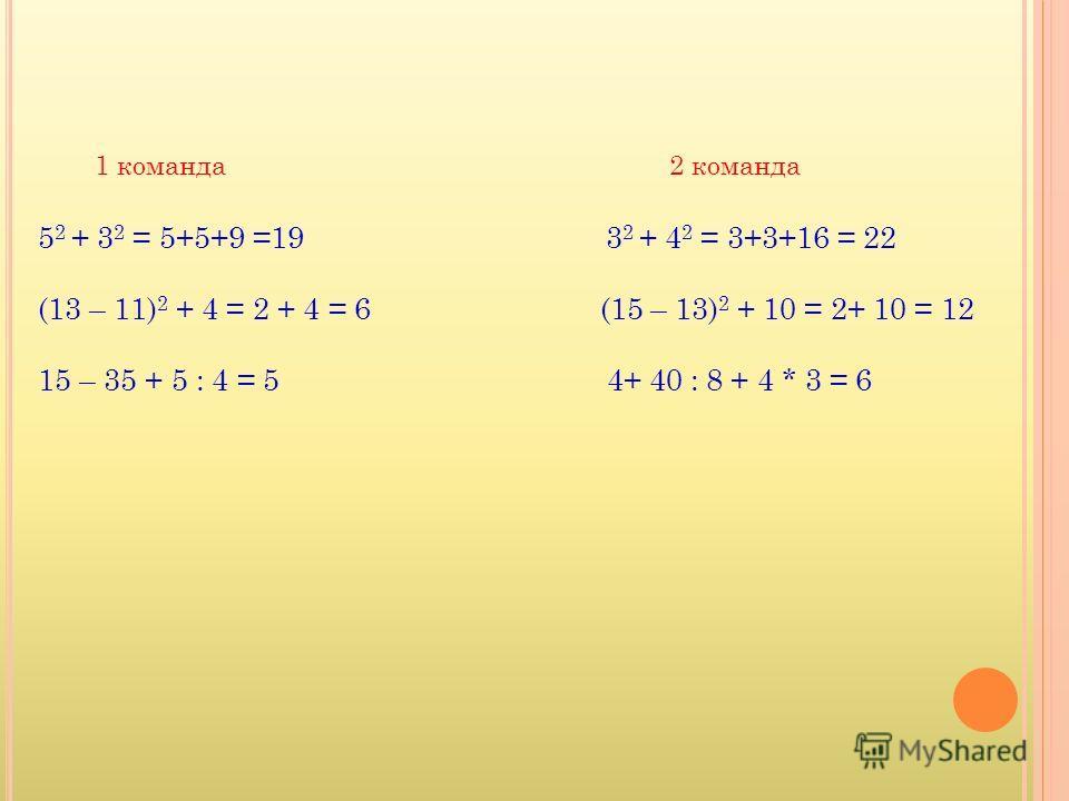 5 2 + 3 2 = 5+5+9 =19 3 2 + 4 2 = 3+3+16 = 22 (13 – 11) 2 + 4 = 2 + 4 = 6 (15 – 13) 2 + 10 = 2+ 10 = 12 15 – 35 + 5 : 4 = 5 4+ 40 : 8 + 4 * 3 = 6 1 команда2 команда