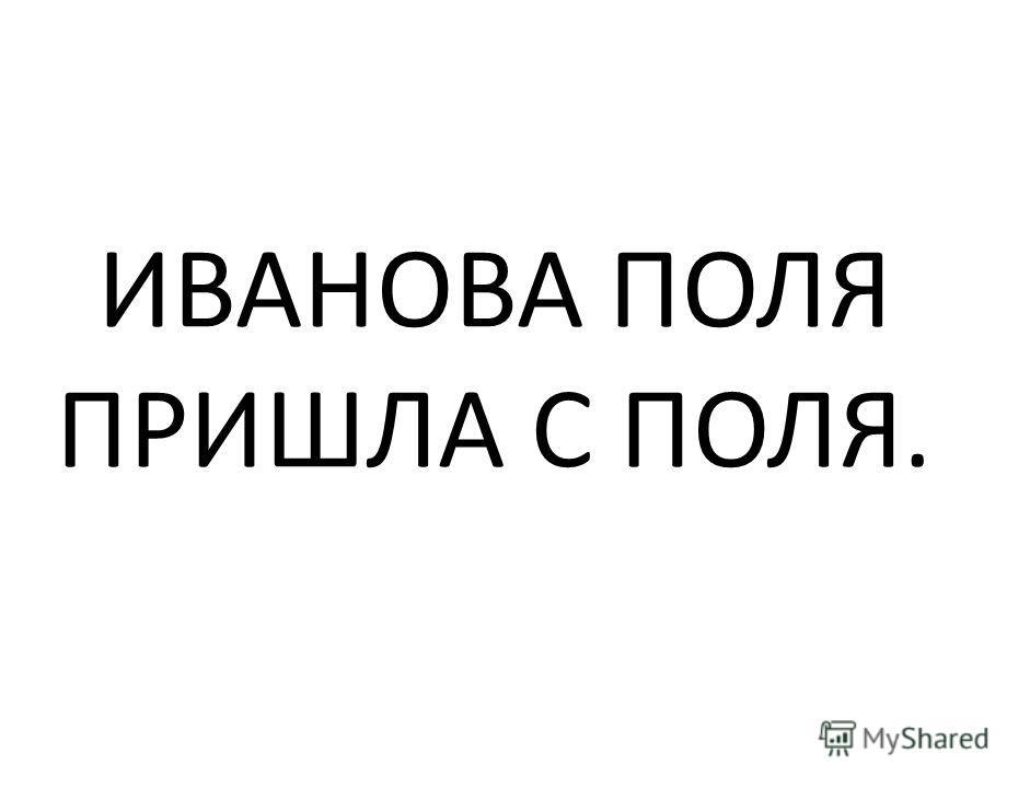 ИВАНОВА ПОЛЯ ПРИШЛА С ПОЛЯ.