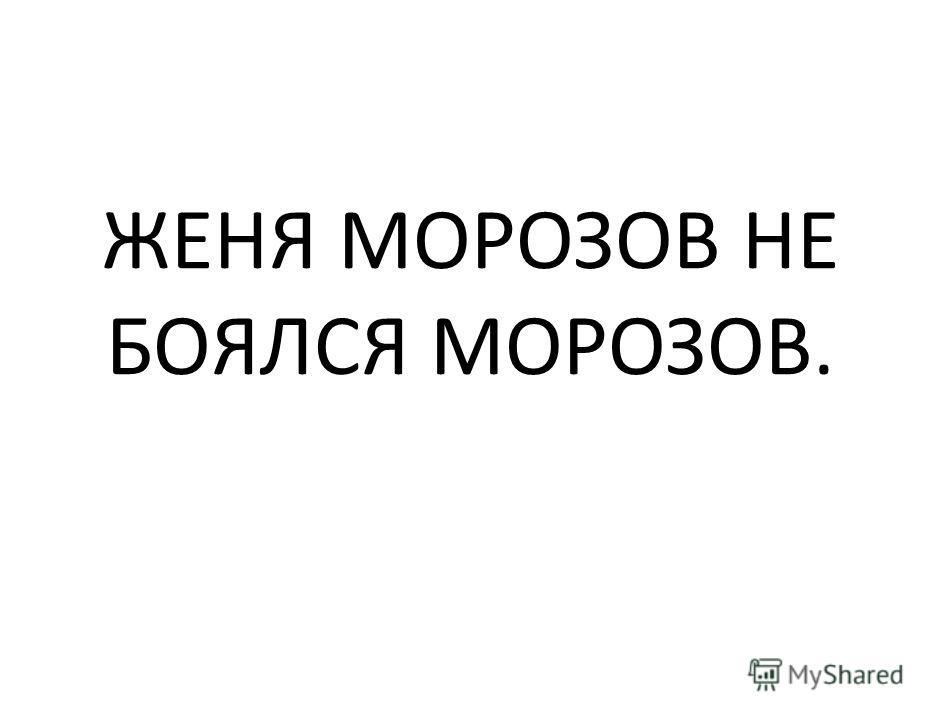 ЖЕНЯ МОРОЗОВ НЕ БОЯЛСЯ МОРОЗОВ.