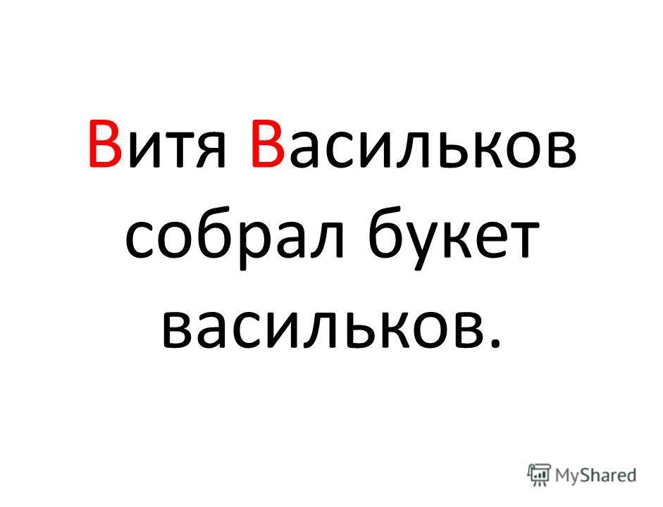 Витя Васильков собрал букет васильков.
