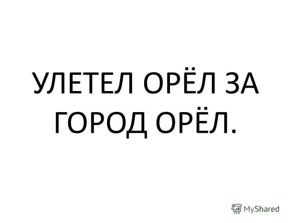 УЛЕТЕЛ ОРЁЛ ЗА ГОРОД ОРЁЛ.