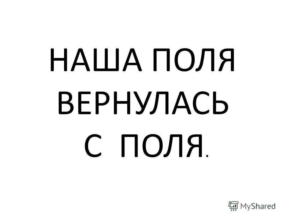 НАША ПОЛЯ ВЕРНУЛАСЬ С ПОЛЯ.
