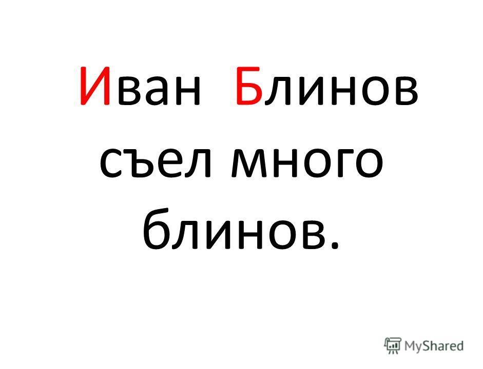 Иван Блинов съел много блинов.