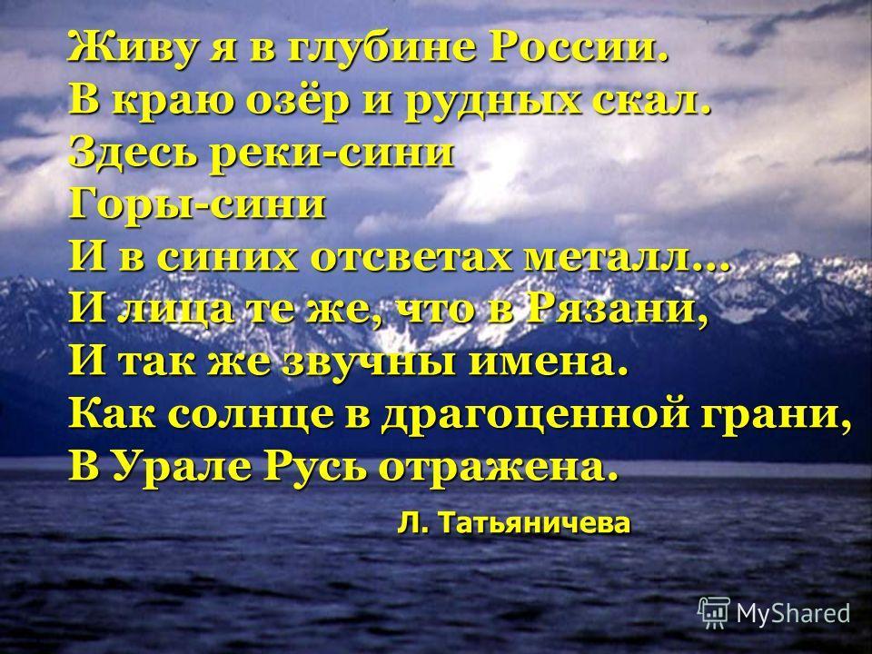 Живу я в глубине России. В краю озёр и рудных скал. Здесь реки-сини Горы-сини И в синих отсветах металл… И лица те же, что в Рязани, И так же звучны имена. Как солнце в драгоценной грани, В Урале Русь отражена. Л. Татьяничева