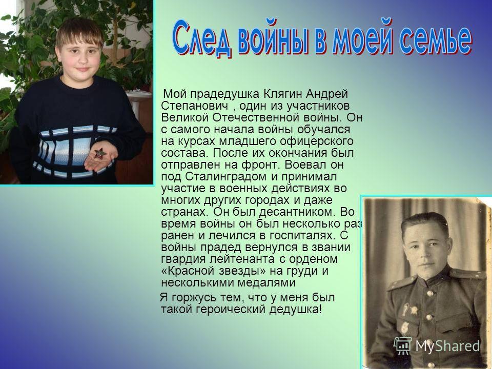 Мой прадедушка Клягин Андрей Степанович, один из участников Великой Отечественной войны. Он с самого начала войны обучался на курсах младшего офицерского состава. После их окончания был отправлен на фронт. Воевал он под Сталинградом и принимал участи