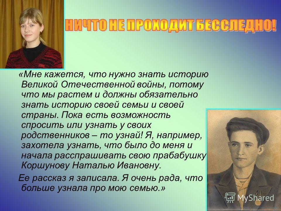 «Мне кажется, что нужно знать историю Великой Отечественной войны, потому что мы растем и должны обязательно знать историю своей семьи и своей страны. Пока есть возможность спросить или узнать у своих родственников – то узнай! Я, например, захотела у