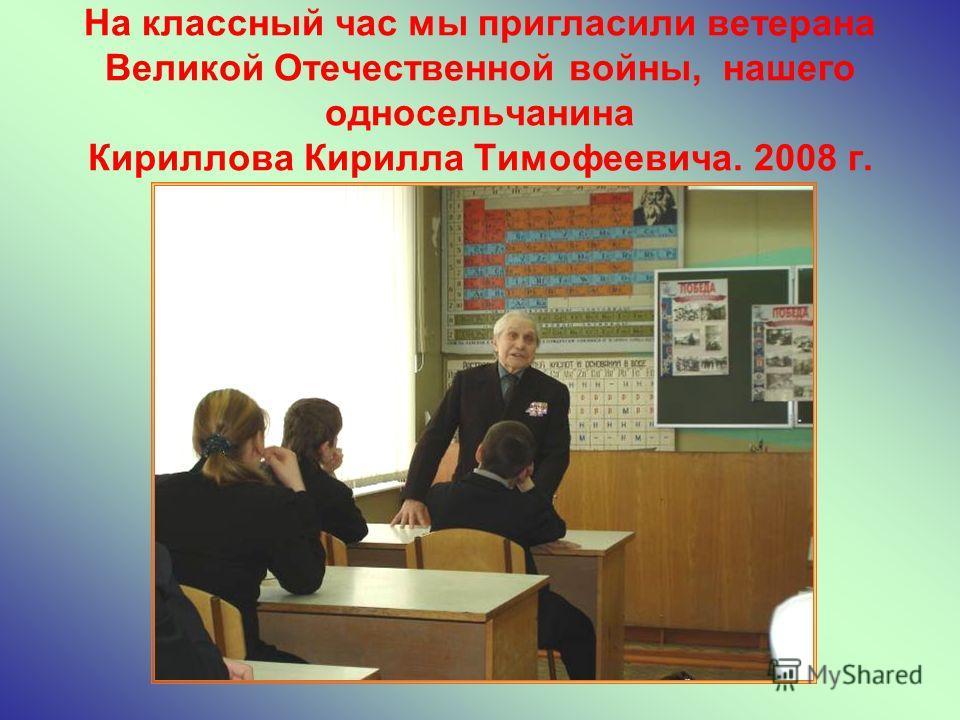 На классный час мы пригласили ветерана Великой Отечественной войны, нашего односельчанина Кириллова Кирилла Тимофеевича. 2008 г.