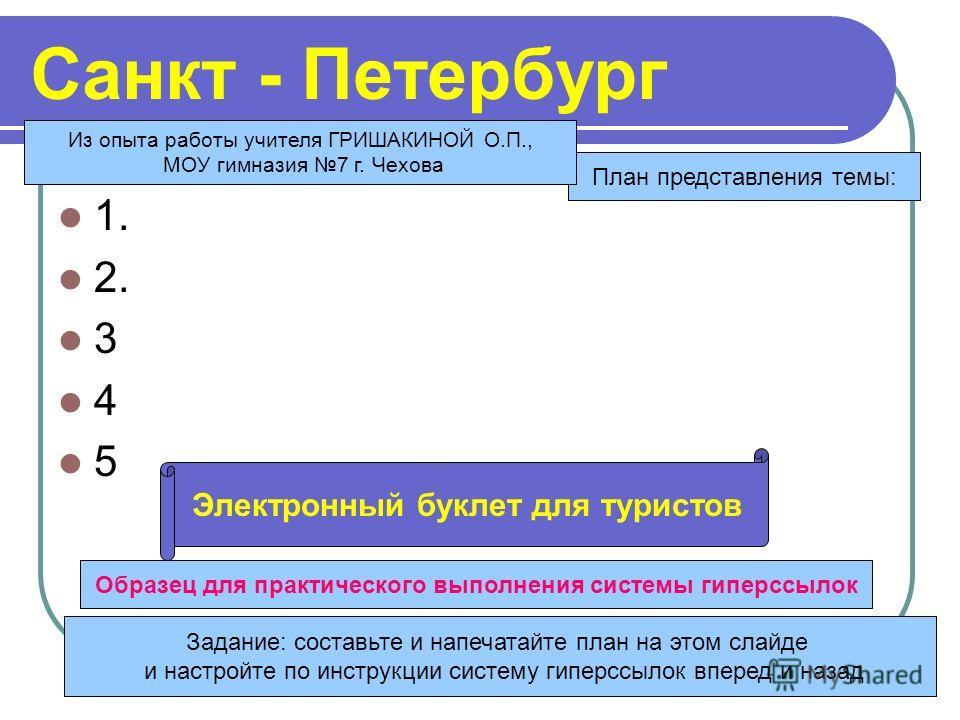 Санкт - Петербург 1. 2. 3 4 5 Задание: составьте и напечатайте план на этом слайде и настройте по инструкции систему гиперссылок вперед и назад План представления темы: Образец для практического выполнения системы гиперссылок Электронный буклет для т