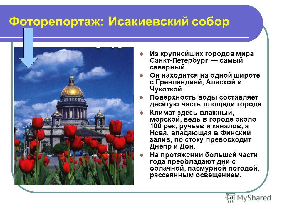 Фоторепортаж: Исакиевский собор Из крупнейших городов мира Санкт-Петербург самый северный. Он находится на одной широте с Гренландией, Аляской и Чукоткой. Поверхность воды составляет десятую часть площади города. Климат здесь влажный, морской, ведь в