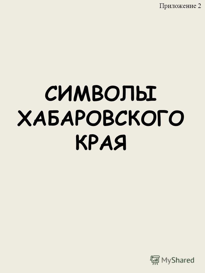 СИМВОЛЫ ХАБАРОВСКОГО КРАЯ Приложение 2