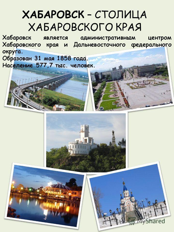ХАБАРОВСК – СТОЛИЦА ХАБАРОВСКОГО КРАЯ Хабаровск является административным центром Хабаровского края и Дальневосточного федерального округа. Образован 31 мая 1858 года. Население 577,7 тыс. человек.