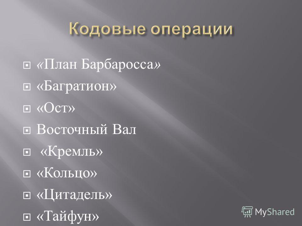 « План Барбаросса » « Багратион » « Ост » Восточный Вал « Кремль » « Кольцо » « Цитадель » « Тайфун »