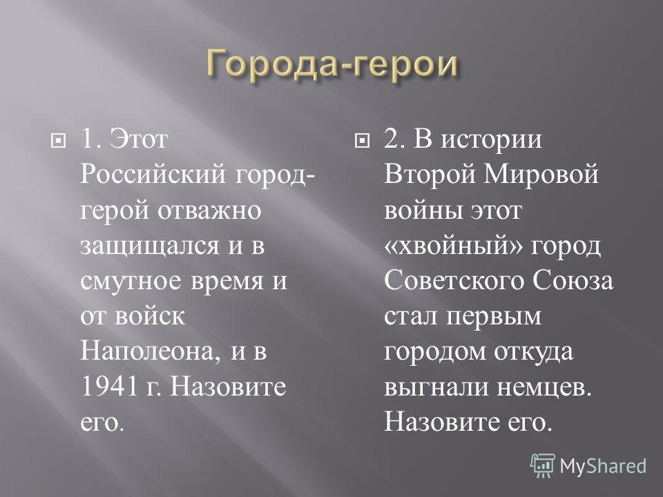 1. Этот Российский город - герой отважно защищался и в смутное время и от войск Наполеона, и в 1941 г. Назовите его. 2. В истории Второй Мировой войны этот « хвойный » город Советского Союза стал первым городом откуда выгнали немцев. Назовите его.