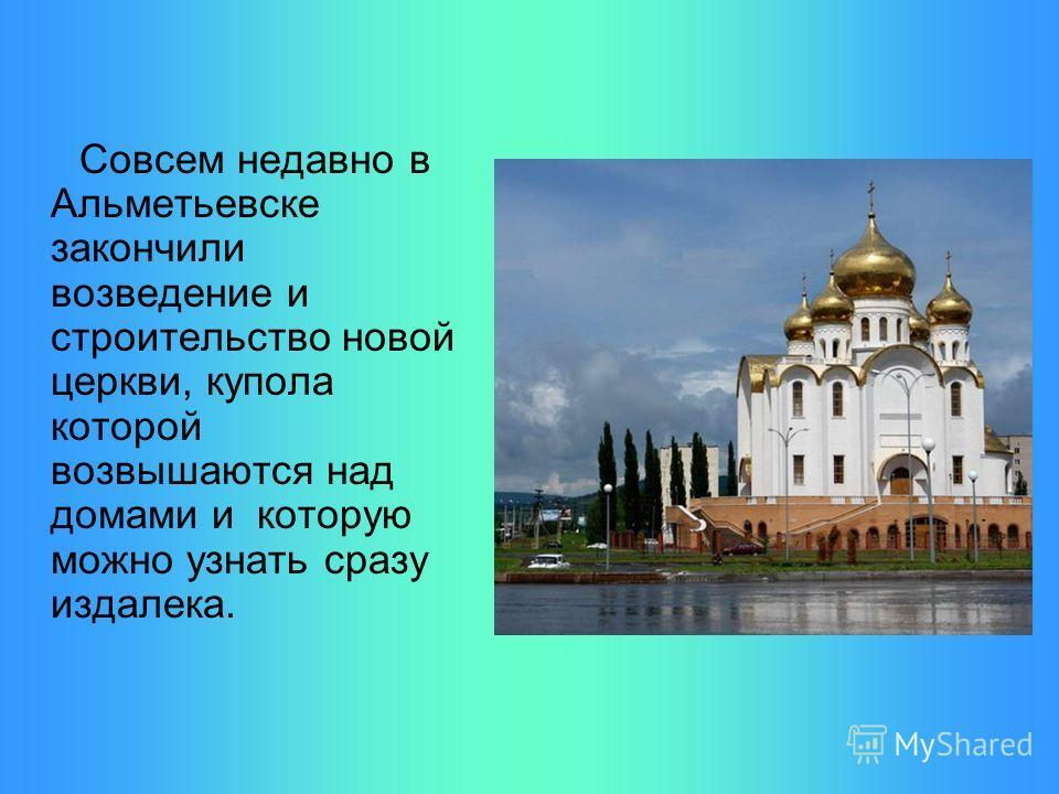 Совсем недавно в Альметьевске закончили возведение и строительство новой церкви, купола которой возвышаются над домами и которую можно узнать сразу издалека.