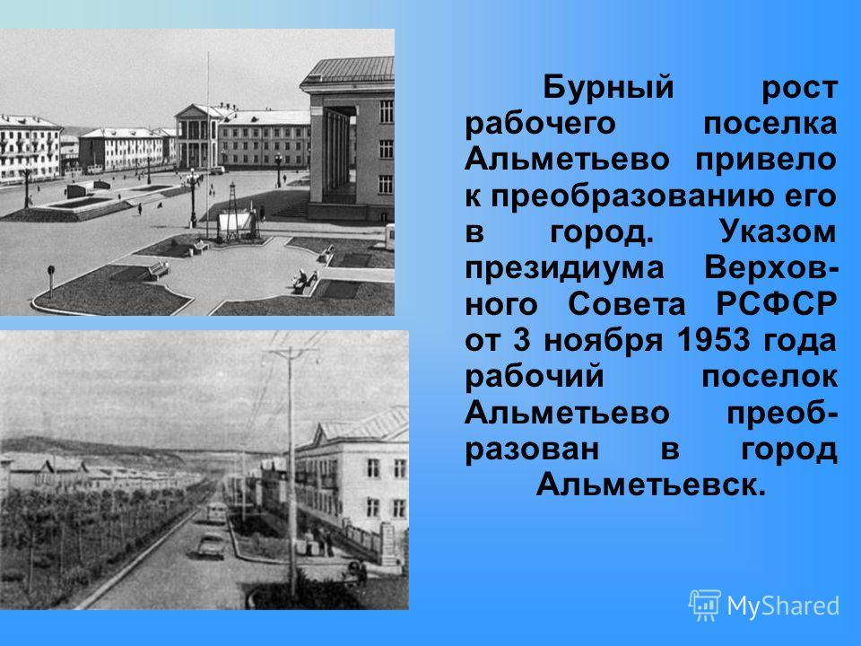 Бурный рост рабочего поселка Альметьево привело к преобразованию его в город. Указом президиума Верхов- ного Совета РСФСР от 3 ноября 1953 года рабочий поселок Альметьево преоб- разован в город Альметьевск.