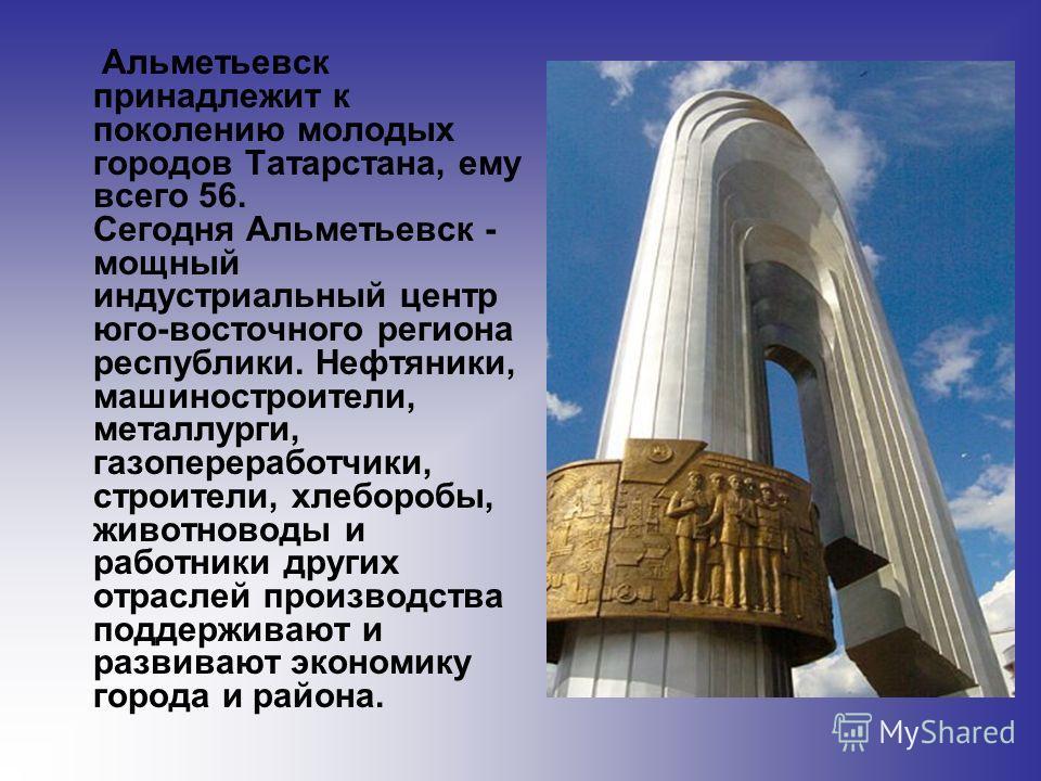 Альметьевск принадлежит к поколению молодых городов Татарстана, ему всего 56. Сегодня Альметьевск - мощный индустриальный центр юго-восточного региона республики. Нефтяники, машиностроители, металлурги, газопереработчики, строители, хлеборобы, животн